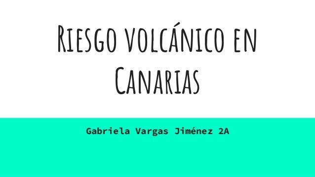 Riesgo volcánico en Canarias Gabriela Vargas Jiménez 2A
