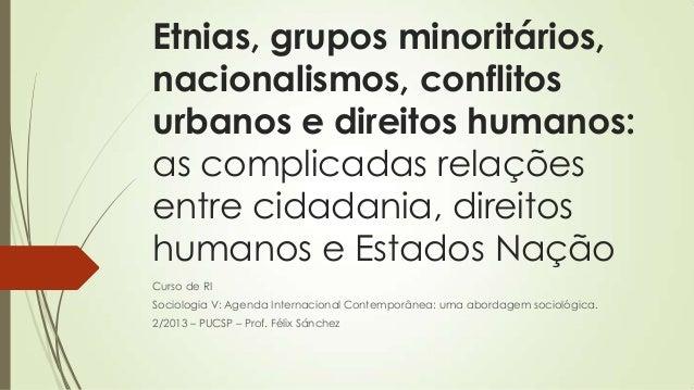 Etnias, grupos minoritários, nacionalismos, conflitos urbanos e direitos humanos: as complicadas relações entre cidadania,...