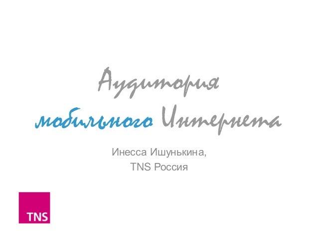 Аудиториямобильного ИнтернетаИнесса Ишунькина,TNS Россия