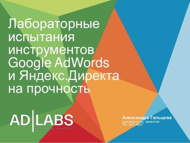 """ЛабораторныеиспытанияинструментовGoogle AdWordsи Яндекс.Директана прочностьАлександра Гальцоваруководитель проектовРА """"ADL..."""