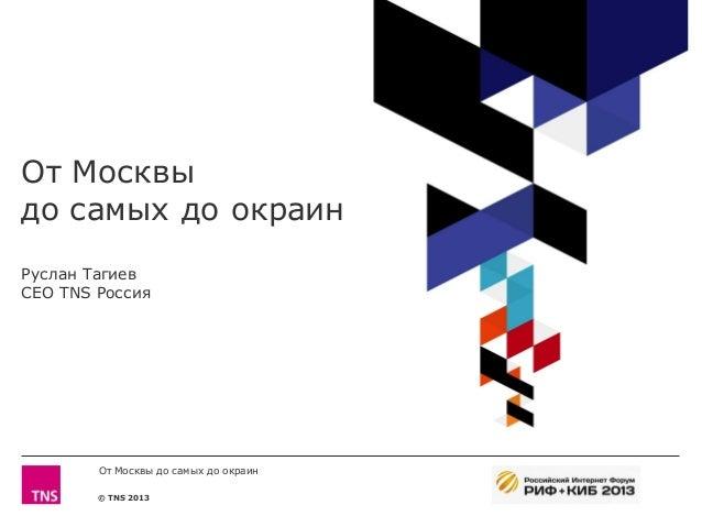 © TNS 2013 От Москвы до самых до окраин Руслан Тагиев CEO TNS Россия От Москвы до самых до окраин