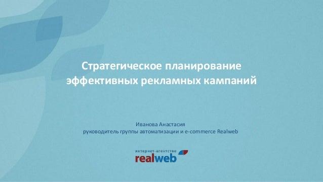 Стратегическое планированиеэффективных рекламных кампанийИванова Анастасияруководитель группы автоматизации и e-commerce R...