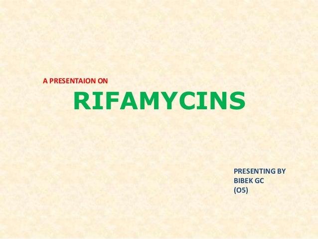 RIFAMYCINS A PRESENTAION ON PRESENTING BY BIBEK GC (O5)