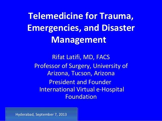 Telemedicine for Trauma, Emergencies, and Disaster Management Rifat Latifi, MD, FACS Professor of Surgery, University of A...