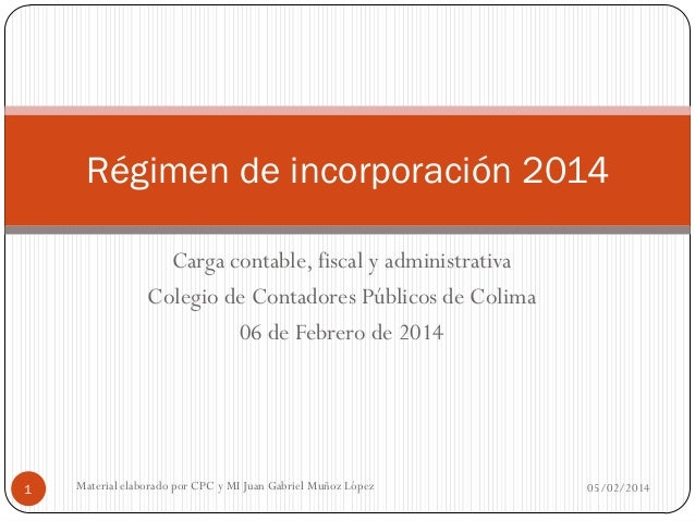 Régimen de incorporación 2014 Carga contable, fiscal y administrativa Colegio de Contadores Públicos de Colima 06 de Febre...