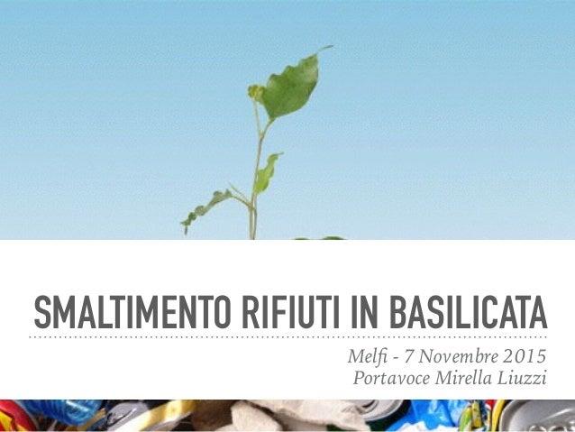 SMALTIMENTO RIFIUTI IN BASILICATA Melfi - 7 Novembre 2015 Portavoce Mirella Liuzzi