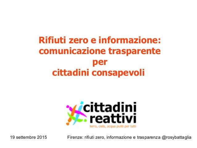 19 settembre 2015 Firenze: rifiuti zero, informazione e trasparenza @rosybattaglia Rifiuti zero e informazione: comunicazi...