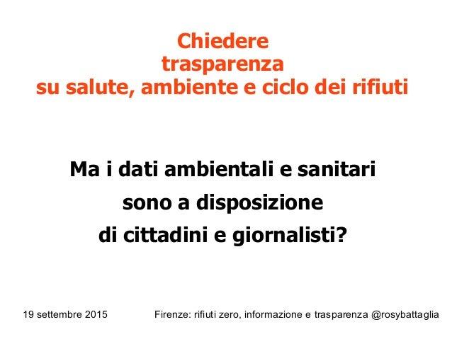 19 settembre 2015 Firenze: rifiuti zero, informazione e trasparenza @rosybattaglia Chiedere trasparenza su salute, ambient...