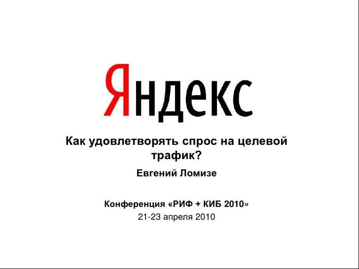 Как удовлетворять спрос на целевой трафик?<br />Евгений Ломизе<br />Конференция «РИФ + КИБ 2010»<br />21-23 апреля 2010<br />