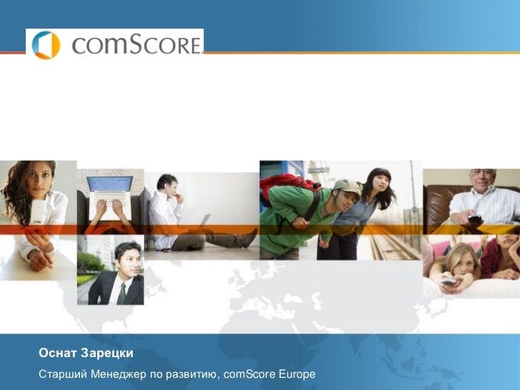 Оснат ЗарецкиСтарший Менеджер по развитию, comScore Europe                  © comScore, Inc. Proprietary and Confidential....