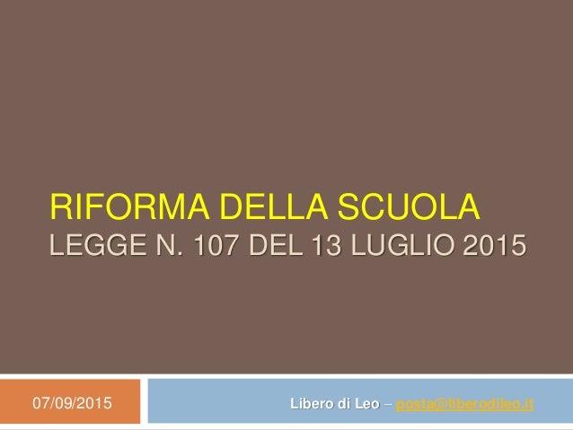 RIFORMA DELLA SCUOLA LEGGE N. 107 DEL 13 LUGLIO 2015 07/09/2015 Libero di Leo – posta@liberodileo.it
