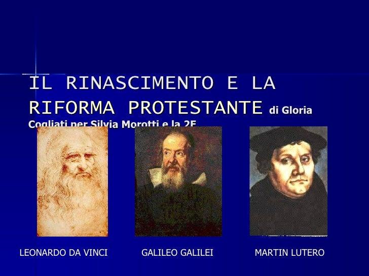 IL RINASCIMENTO E LA  RIFORMA PROTESTANTE   di Gloria Cogliati per Silvia Morotti e la 2E LEONARDO DA VINCI GALILEO GALILE...