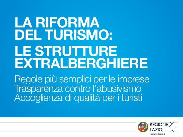 regione.lazio.it LA RIFORMA DEL TURISMO: LE STRUTTURE EXTRALBERGHIERE Regole più semplici per le imprese Trasparenza contr...