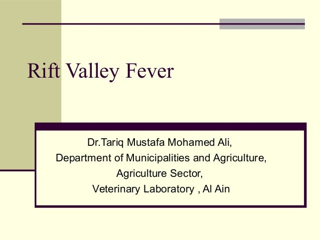 Rift Valley Fever         Dr.Tariq Mustafa Mohamed Ali,   Department of Municipalities and Agriculture,               Agri...