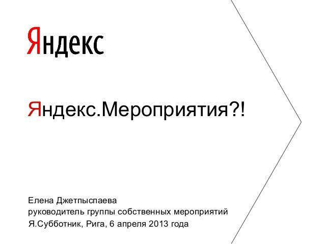 Я.Субботник, Рига, 6 апреля 2013 года Яндекс.Мероприятия?! Елена Джетпыспаева руководитель группы собственных мероприятий