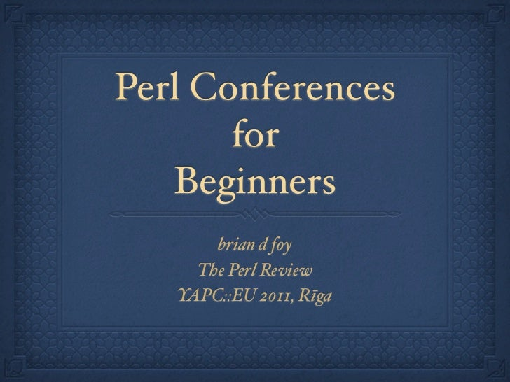 Perl Conferences       for   Beginners       brian d foy     The Perl Review   YAPC::EU 2011, Rīga