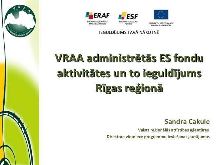 IEGULDĪJUMS TAVĀ NĀKOTNĒ VRAA administrētās ES fondu aktivitātes un to ieguldījums Rīgas reģionā Sandra Cakule Valsts reģi...