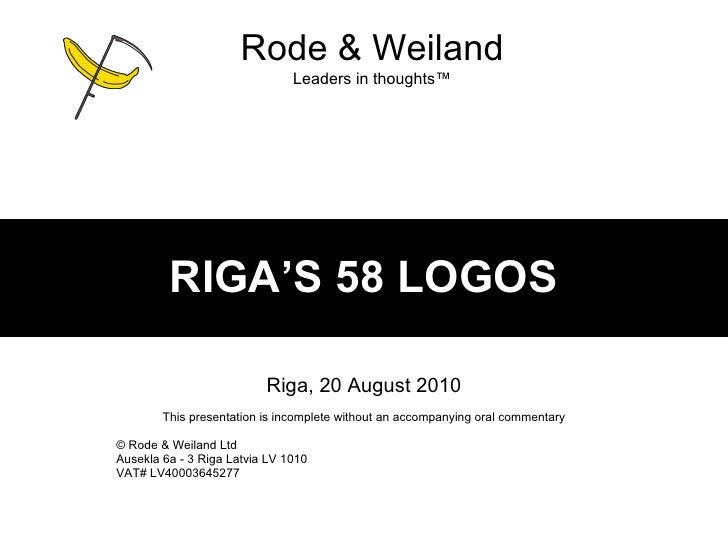 RIGA'S 58 LOGOS Riga, 20 August 2010 This presentation is incomplete without an accompanying oral commentary ©  Rode & Wei...