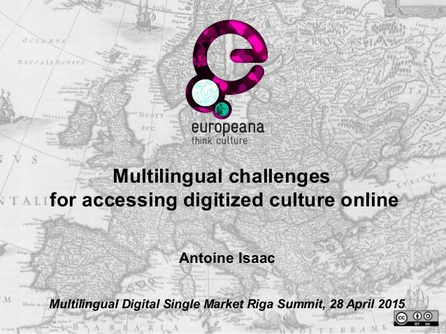 Multilingual challenges for accessing digitized culture online Antoine Isaac Multilingual Digital Single Market Riga Summi...