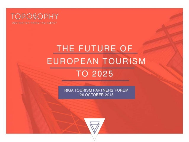 THE FUTURE OF EUROPEAN TOURISM TO 2025 RIGA TOURISM PARTNERS FORUM 29 OCTOBER 2015