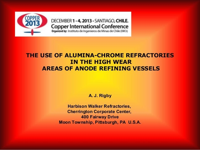 THE USE OF ALUMINA-CHROME REFRACTORIES IN THE HIGH WEAR AREAS OF ANODE REFINING VESSELS  A. J. Rigby Harbison Walker Refr...