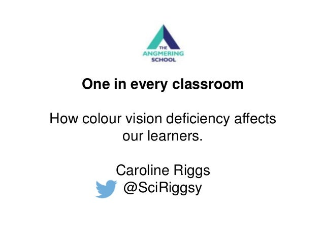 One in every classroom How colour vision deficiency affects our learners. Caroline Riggs @SciRiggsy