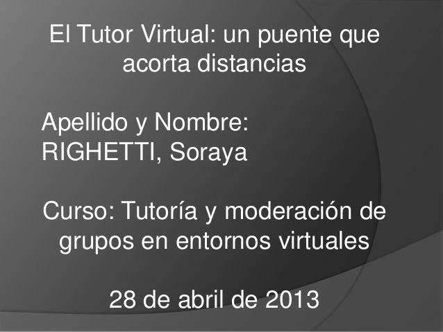 El Tutor Virtual: un puente queacorta distanciasApellido y Nombre:RIGHETTI, SorayaCurso: Tutoría y moderación degrupos en ...