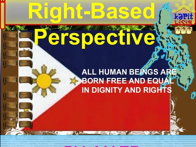 Right-Based Perspective ALL HUMAN BEINGS ARE BORN FREE AND EQUAL IN DIGNITY AND RIGHTS