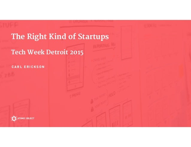 The Right Kind of Startups  Tech Week Detroit 2015 C A R L E R I C K S O N