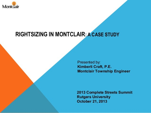 RIGHTSIZING IN MONTCLAIR: A CASE STUDY  Presented by: Kimberli Craft, P.E. Montclair Township Engineer  2013 Complete Stre...