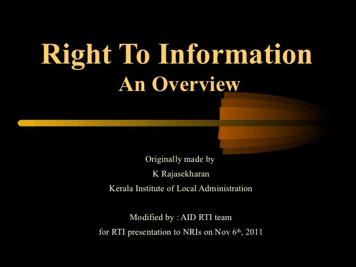 Right To Information   An Overview Originally made by  K Rajasekharan Kerala Institute of Local Administration Modified by...