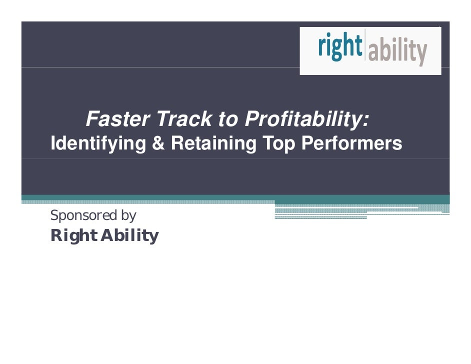 1    Faster T k t Profitability:    F t Track to P fit bilitIdentifying & Retaining Top PerformersSponsored byRight Ability