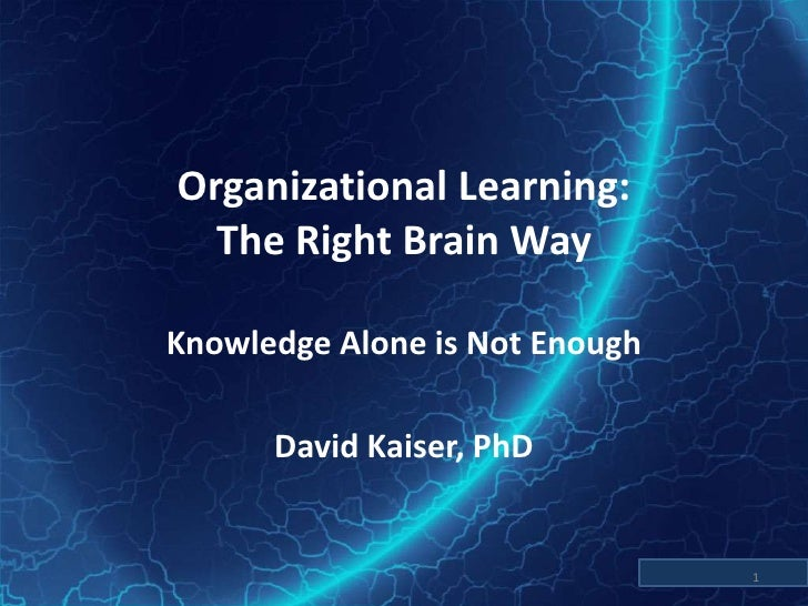 Organizational Learning:The Right Brain Way<br />Knowledge Alone is Not Enough<br />David Kaiser, PhD<br />1<br />