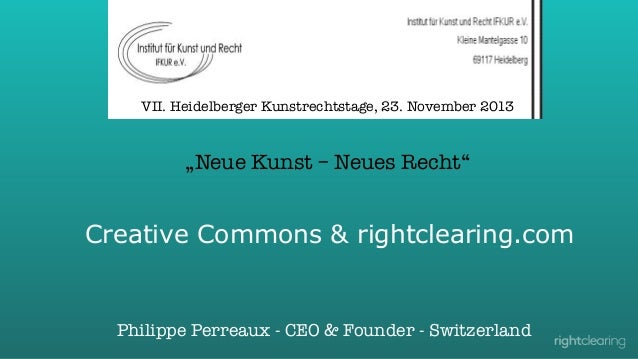 "VII. Heidelberger Kunstrechtstage, 23. November 2013  ""Neue Kunst – Neues Recht""  Creative Commons & rightclearing.com  Ph..."