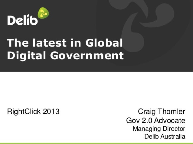 The latest in Global Digital Government Craig Thomler Gov 2.0 Advocate Managing Director Delib Australia RightClick 2013