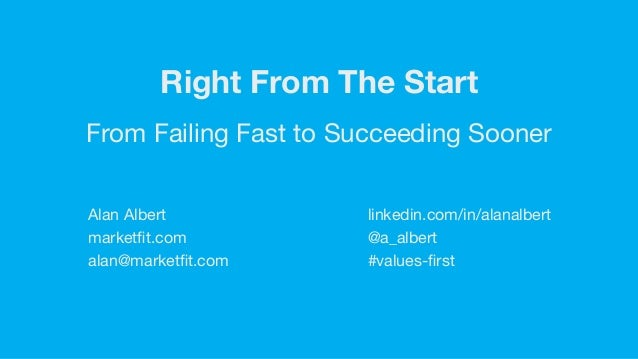 Right From The Start From Failing Fast to Succeeding Sooner Alan Albert  marketfit.com  alan@marketfit.com linkedin.com/in/a...