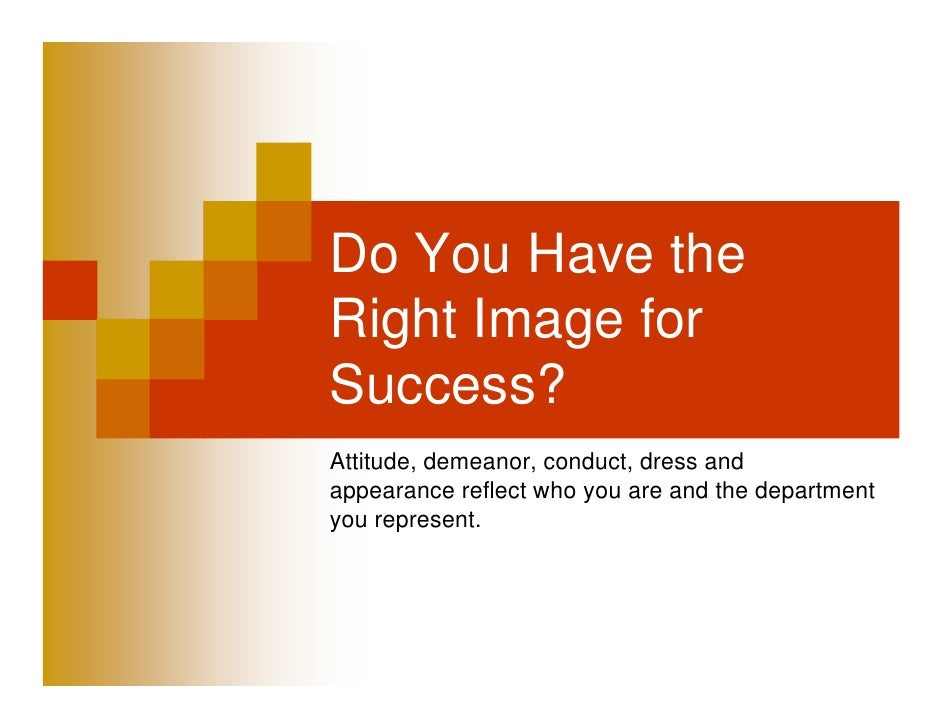 Do You Have theRight Image forSuccess?Attitude, demeanor, conduct, dress andappearance reflect who you are and the departm...