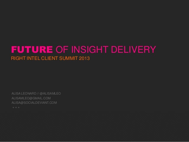 FUTURE OF INSIGHT DELIVERYRIGHT INTEL CLIENT SUMMIT 2013ALISA LEONARD // @ALISAMLEOALISAMLEO@GMAIL.COMALISA@SOCIALDEVIANT....