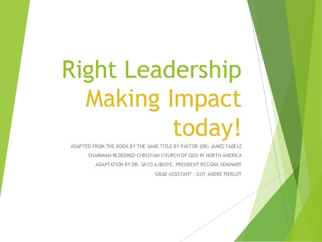 Right Leadership Making Impact today! ADAPTED FROM THE BOOK BY THE SAME TITLE BY PASTOR (DR) JAMES FADELE CHAIRMAN REDEEME...