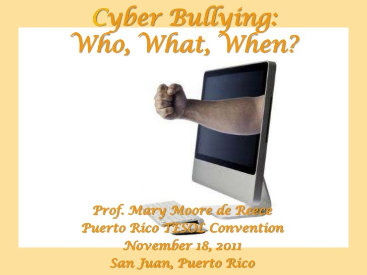 Cyber Bullying:Who, What, When? Prof. Mary Moore de ReecePuerto Rico TESOL Convention      November 18, 2011    San Juan, ...