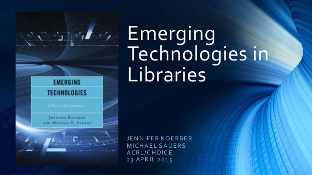 Emerging Technologies in Libraries JENNIFER KOERBER MICHAEL SAUERS ACRL/CHOICE 23 APRIL 2015