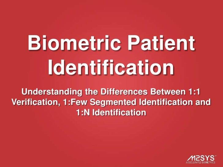 Biometric Patient     Identification  Understanding the Differences Between 1:1Verification, 1:Few Segmented Identificatio...