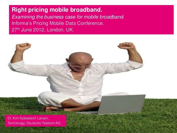 Right pricing mobile broadband.  Examining the business case for mobile broadband.  Informa's Pricing Mobile Data Conferen...