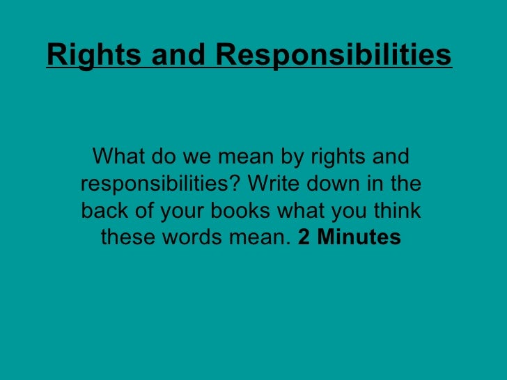 Rights and Responsibilities What do we mean by rights and responsibilities? Write down in the back of your books what you ...