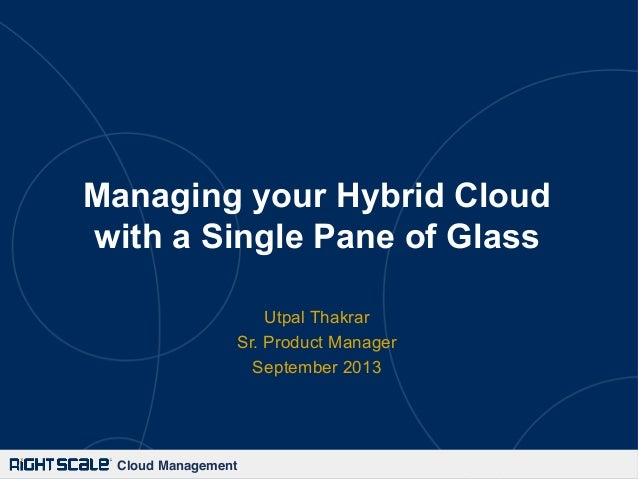 Cloud Management! Managing your Hybrid Cloud with a Single Pane of Glass Utpal Thakrar Sr. Product Manager September 2013