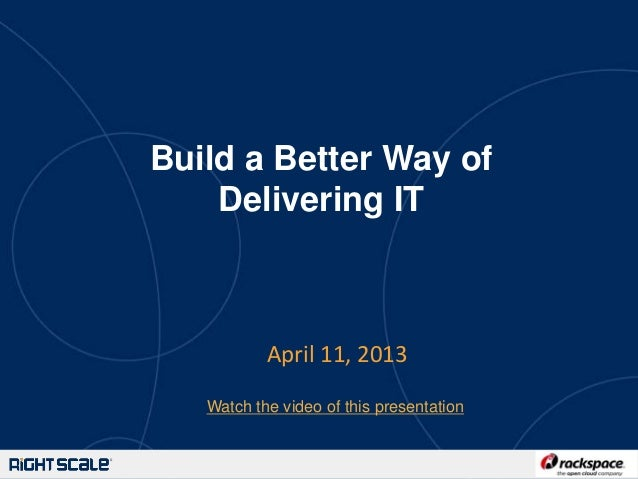 Build a Better Way of    Delivering IT           April 11, 2013   Watch the video of this presentation                    ...