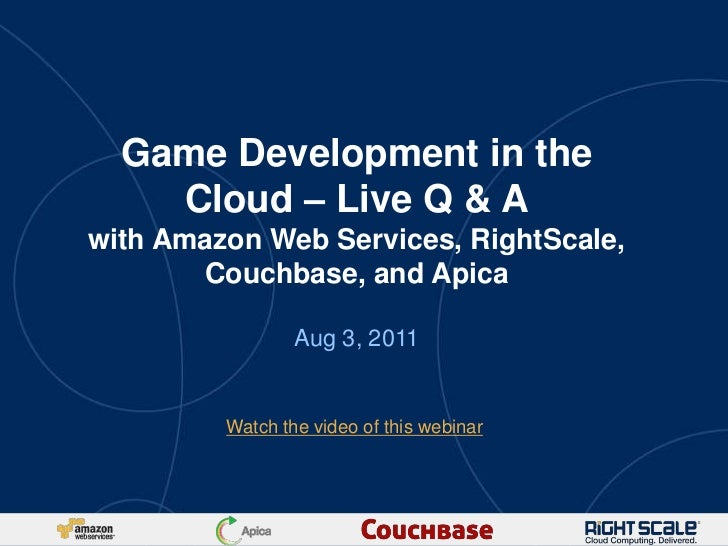 Game Development in the    Cloud – Live Q & Awith Amazon Web Services, RightScale,       Couchbase, and Apica             ...