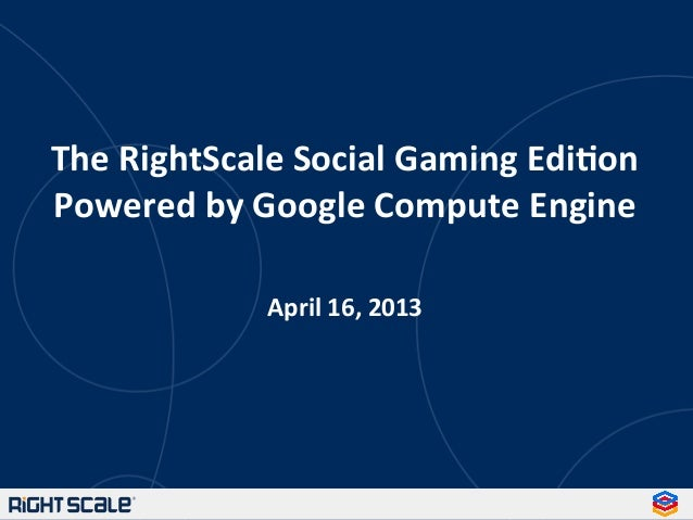 The RightScale Social Gaming Edi3on Powered by Google Compute Engine   April 16, 2013