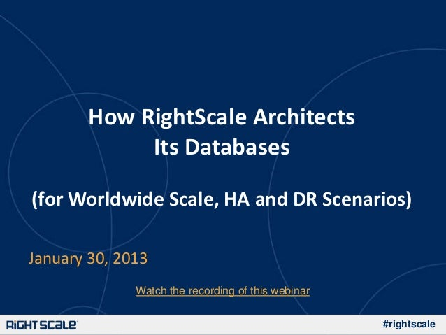 How RightScale Architects            Its Databases(for Worldwide Scale, HA and DR Scenarios)January 30, 2013              ...