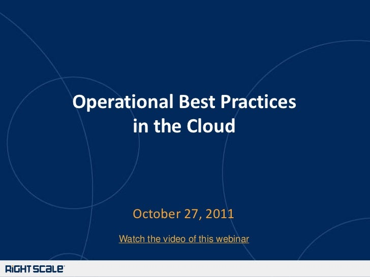 Operational Best Practices      in the Cloud        October 27, 2011     Watch the video of this webinar